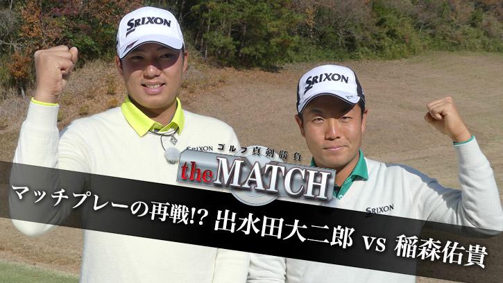 出水田大二郎 vs 稲森佑貴〜the MATCH