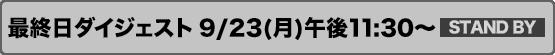 最終日ダイジェスト 9/23(月)午後11:30~