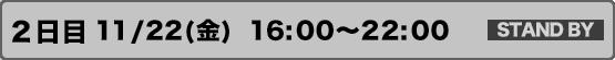 2日目             11/22(金)16:00~22:00