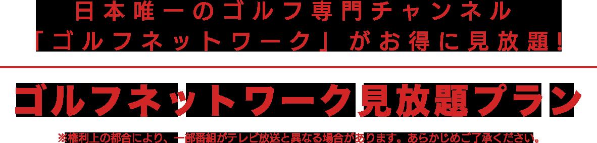 日本唯一のゴルフ専門チャンネル 「ゴルフネットワーク」がお得に見放題! ゴルフネットワーク見放題プラン ※権利上の都合により、一部番組がテレビ放送と異なる場合があります。あらかじめご了承ください。