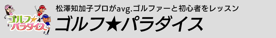 松澤知加子プロがavg.ゴルファーと初心者をレッスン ゴルフ★パラダイス