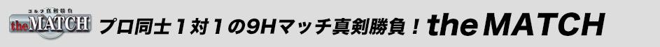プロ対プロの真剣勝負!the MATCH(9ホールマッチプレー ザ・マッチ)