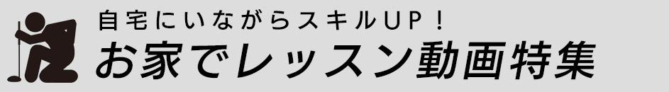 自宅にいながらスキルUP! 〜お家でレッスン動画特集〜